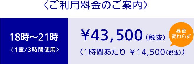 〈ご利用料金のご案内〉 18時~21時〈1室/3時間使用〉 ¥43,500(税抜)(1時間あたり ¥14,500(税抜))昼夜変わらず